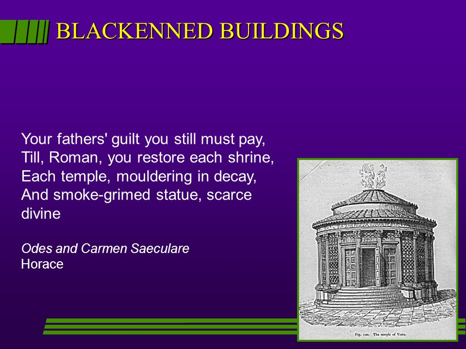 BLACKENNED BUILDINGS Your fathers' guilt you still must pay, Till, Roman, you restore each shrine, Each temple, mouldering in decay, And smoke-grimed