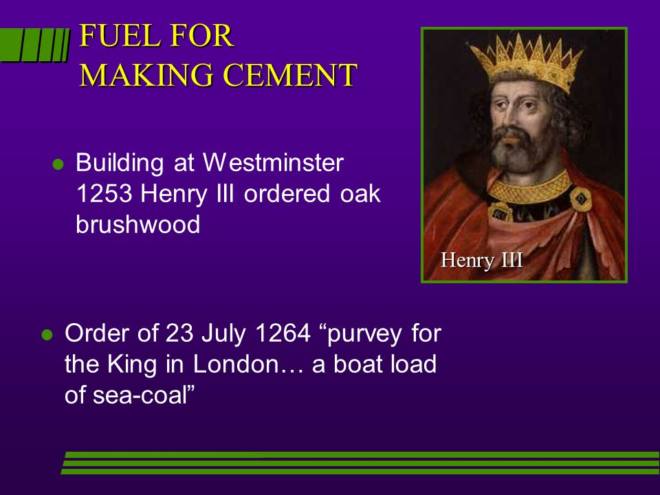 l l Order of 23 July 1264 purvey for the King in London… a boat load of sea-coal FUEL FOR MAKING CEMENT l Building at Westminster 1253 Henry III order