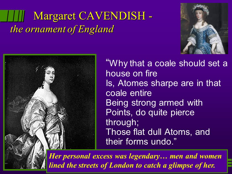 Margaret CAVENDISH - the ornament of England Why that a coale should set a house on fire Is, Atomes sharpe are in that coale entire Being strong armed