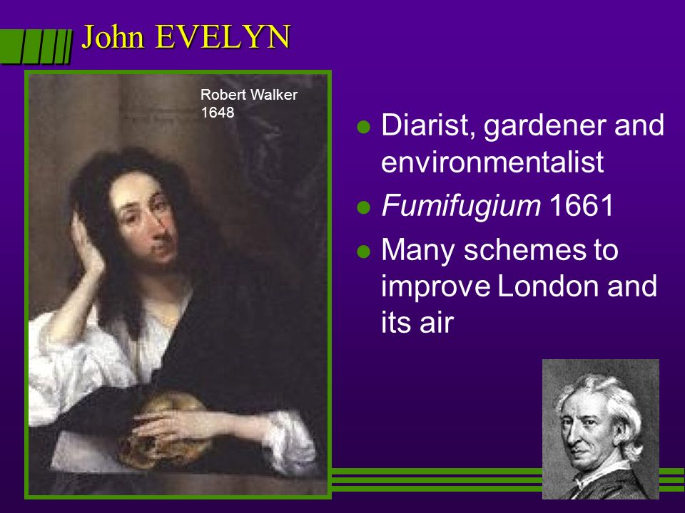l Diarist, gardener and environmentalist l Fumifugium 1661 l Many schemes to improve London and its air John EVELYN Robert Walker 1648