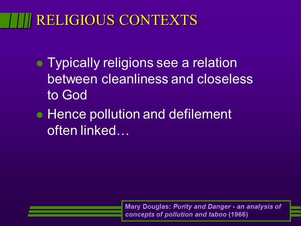 RELIGIOUS CONTEXTS l Typically religions see a relation between cleanliness and closeless to God l Hence pollution and defilement often linked… Mary D