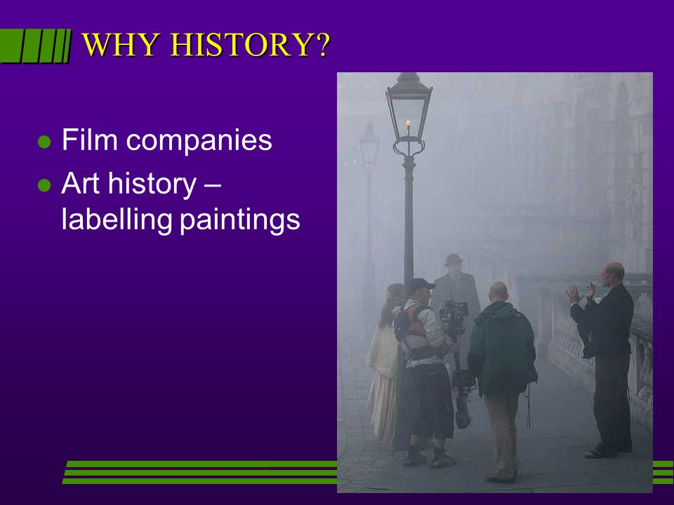 WHY HISTORY? l Film companies l Art history – labelling paintings