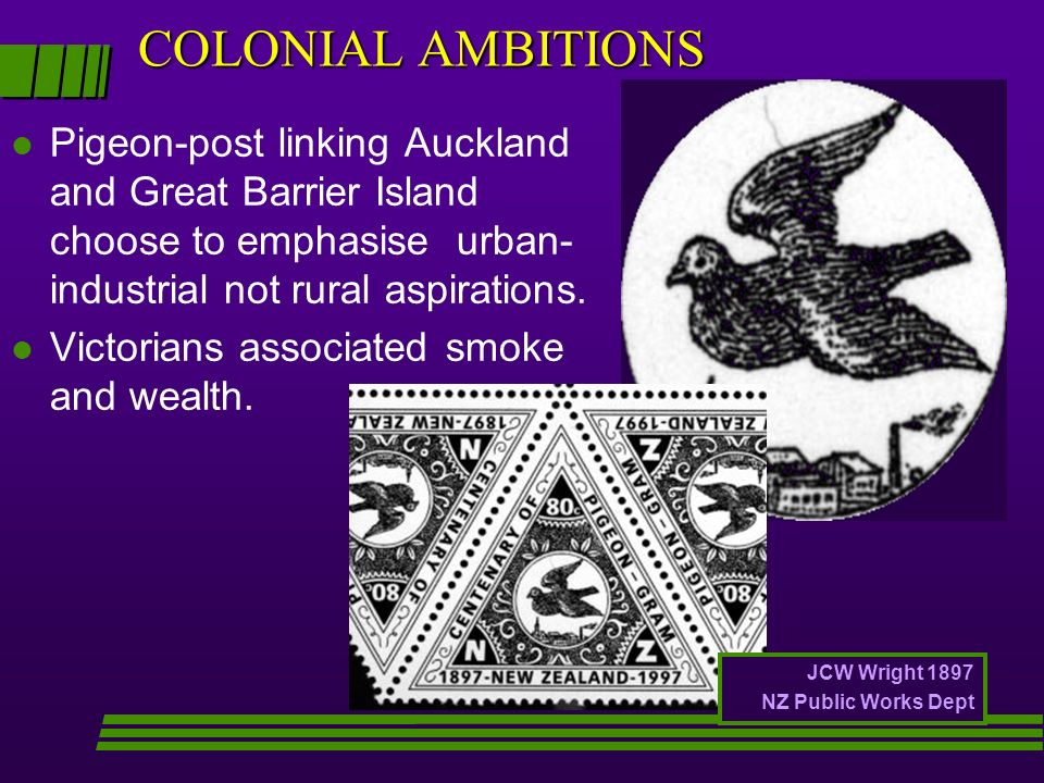 COLONIAL AMBITIONS l Pigeon-post linking Auckland and Great Barrier Island choose to emphasise urban- industrial not rural aspirations. l Victorians a