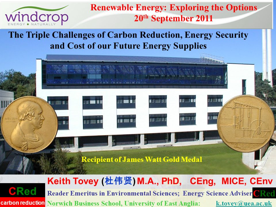 CRed carbon reduction Reader Emeritus in Environmental Sciences; Energy Science Adviser Norwich Business School, University of East Anglia: k.tovey@uea.ac.ukk.tovey@uea.ac.uk Renewable Energy: Exploring the Options 20 th September 2011 Keith Tovey ( ) M.A., PhD, CEng, MICE, CEnv CRed Recipient of James Watt Gold Medal The Triple Challenges of Carbon Reduction, Energy Security and Cost of our Future Energy Supplies