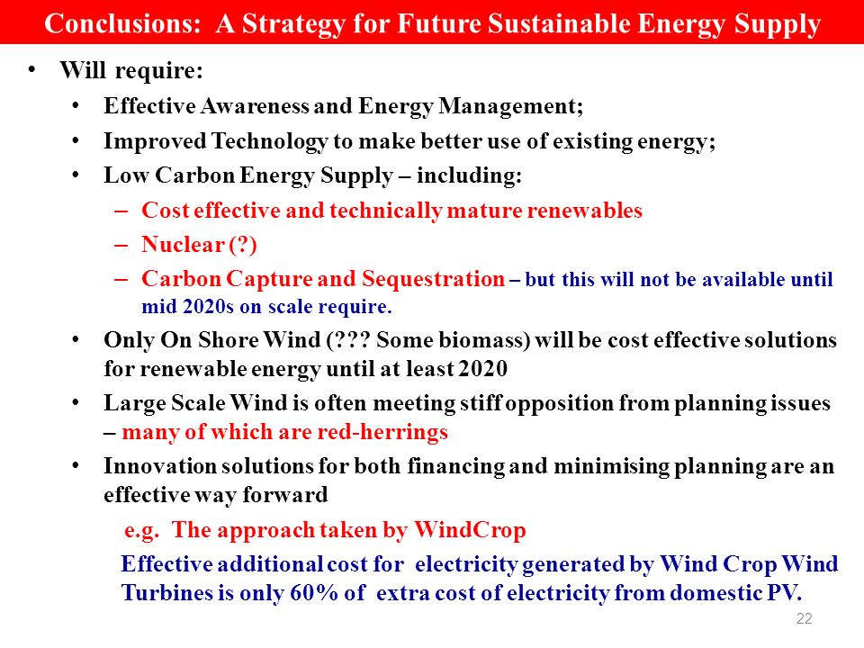 Conclusions: A Strategy for Future Sustainable Energy Supply Will require: Effective Awareness and Energy Management; Improved Technology to make better use of existing energy; Low Carbon Energy Supply – including: – Cost effective and technically mature renewables – Nuclear (?) – Carbon Capture and Sequestration – but this will not be available until mid 2020s on scale require.
