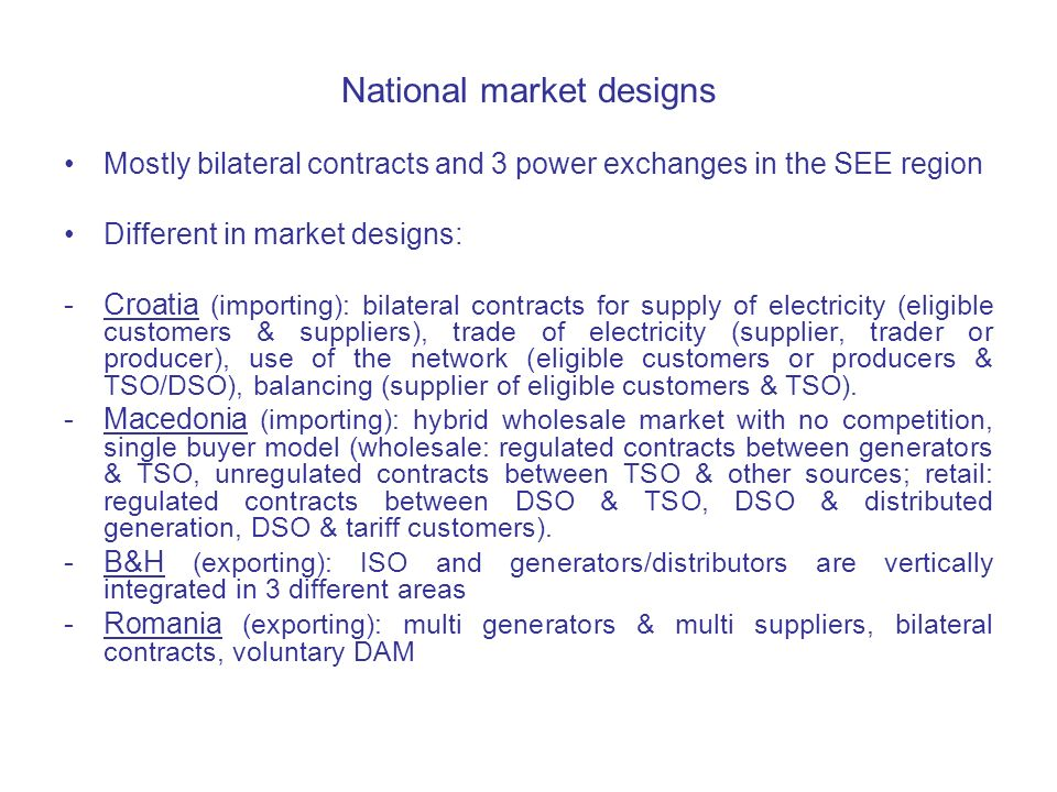 National market designs Mostly bilateral contracts and 3 power exchanges in the SEE region Different in market designs: -Croatia (importing): bilateral contracts for supply of electricity (eligible customers & suppliers), trade of electricity (supplier, trader or producer), use of the network (eligible customers or producers & TSO/DSO), balancing (supplier of eligible customers & TSO).