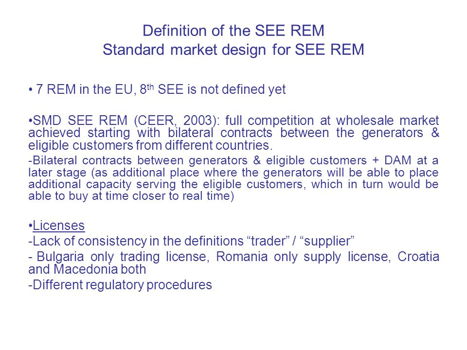 Definition of the SEE REM Standard market design for SEE REM 7 REM in the EU, 8 th SEE is not defined yet SMD SEE REM (CEER, 2003): full competition a
