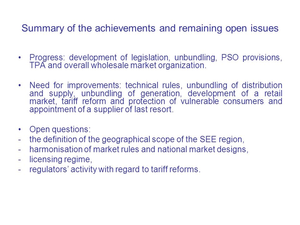 Summary of the achievements and remaining open issues Progress: development of legislation, unbundling, PSO provisions, TPA and overall wholesale market organization.