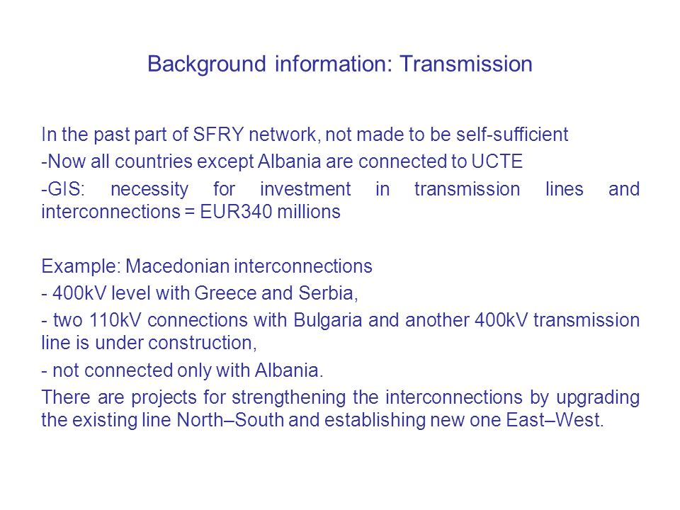 Background information: Transmission In the past part of SFRY network, not made to be self-sufficient -Now all countries except Albania are connected