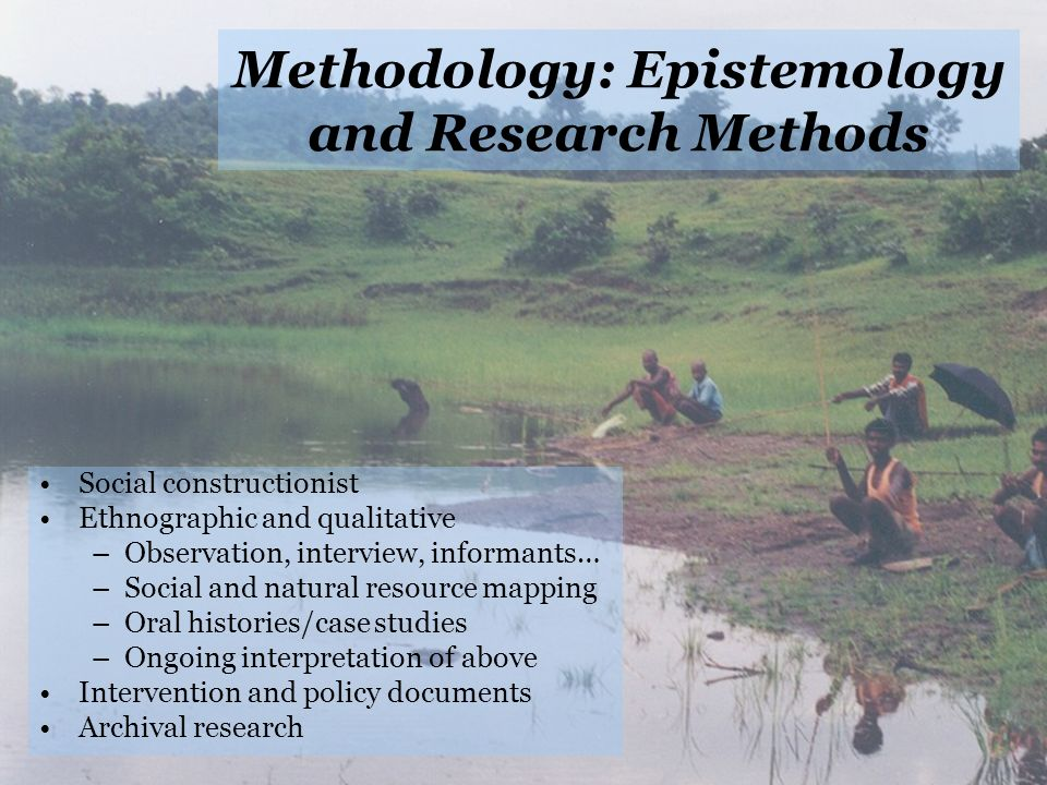 Methodology: Epistemology and Research Methods Social constructionist Ethnographic and qualitative –Observation, interview, informants… –Social and natural resource mapping –Oral histories/case studies –Ongoing interpretation of above Intervention and policy documents Archival research