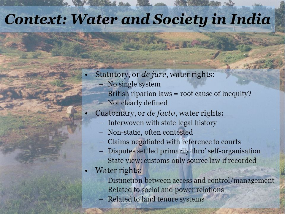 Context: Water and Society in India Statutory, or de jure, water rights: –No single system –British riparian laws = root cause of inequity.