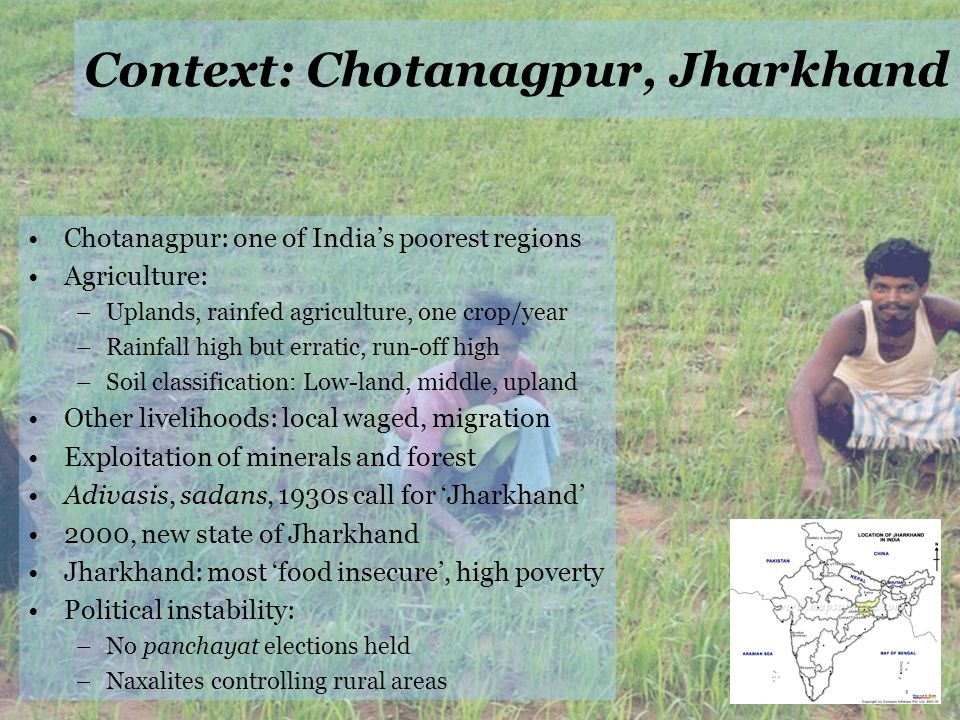 Context: Chotanagpur, Jharkhand Chotanagpur: one of Indias poorest regions Agriculture: –Uplands, rainfed agriculture, one crop/year –Rainfall high but erratic, run-off high –Soil classification: Low-land, middle, upland Other livelihoods: local waged, migration Exploitation of minerals and forest Adivasis, sadans, 1930s call for Jharkhand 2000, new state of Jharkhand Jharkhand: most food insecure, high poverty Political instability: –No panchayat elections held –Naxalites controlling rural areas