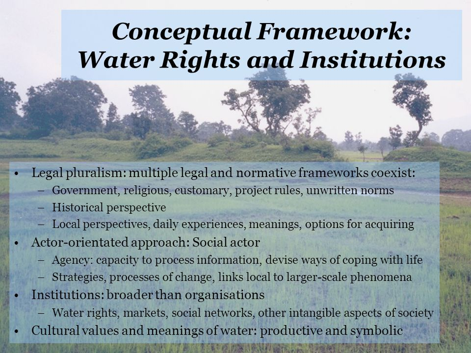 Conceptual Framework: Water Rights and Institutions Legal pluralism: multiple legal and normative frameworks coexist: –Government, religious, customary, project rules, unwritten norms –Historical perspective –Local perspectives, daily experiences, meanings, options for acquiring Actor-orientated approach: Social actor –Agency: capacity to process information, devise ways of coping with life –Strategies, processes of change, links local to larger-scale phenomena Institutions: broader than organisations –Water rights, markets, social networks, other intangible aspects of society Cultural values and meanings of water: productive and symbolic