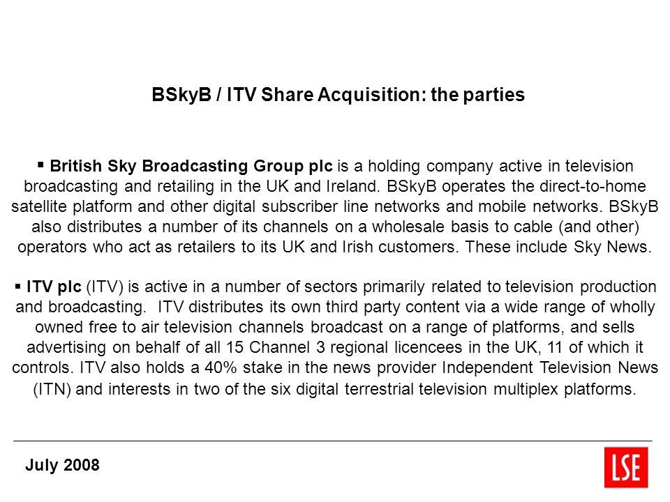 BSkyB / ITV Share Acquisition: the parties British Sky Broadcasting Group plc is a holding company active in television broadcasting and retailing in the UK and Ireland.