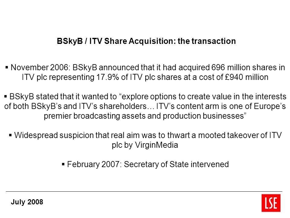 BSkyB / ITV Share Acquisition: the transaction November 2006: BSkyB announced that it had acquired 696 million shares in ITV plc representing 17.9% of ITV plc shares at a cost of £940 million BSkyB stated that it wanted to explore options to create value in the interests of both BSkyBs and ITVs shareholders… ITVs content arm is one of Europes premier broadcasting assets and production businesses Widespread suspicion that real aim was to thwart a mooted takeover of ITV plc by VirginMedia February 2007: Secretary of State intervened July 2008