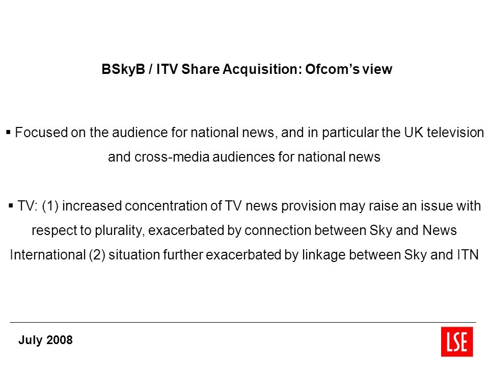 BSkyB / ITV Share Acquisition: Ofcoms view Focused on the audience for national news, and in particular the UK television and cross-media audiences for national news TV: (1) increased concentration of TV news provision may raise an issue with respect to plurality, exacerbated by connection between Sky and News International (2) situation further exacerbated by linkage between Sky and ITN July 2008