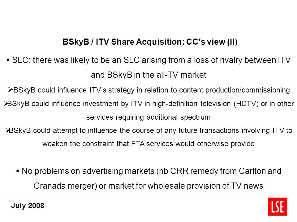 BSkyB / ITV Share Acquisition: CCs view (II) SLC: there was likely to be an SLC arising from a loss of rivalry between ITV and BSkyB in the all-TV market BSkyB could influence ITVs strategy in relation to content production/commissioning BSkyB could influence investment by ITV in high-definition television (HDTV) or in other services requiring additional spectrum BSkyB could attempt to influence the course of any future transactions involving ITV to weaken the constraint that FTA services would otherwise provide No problems on advertising markets (nb CRR remedy from Carlton and Granada merger) or market for wholesale provision of TV news July 2008