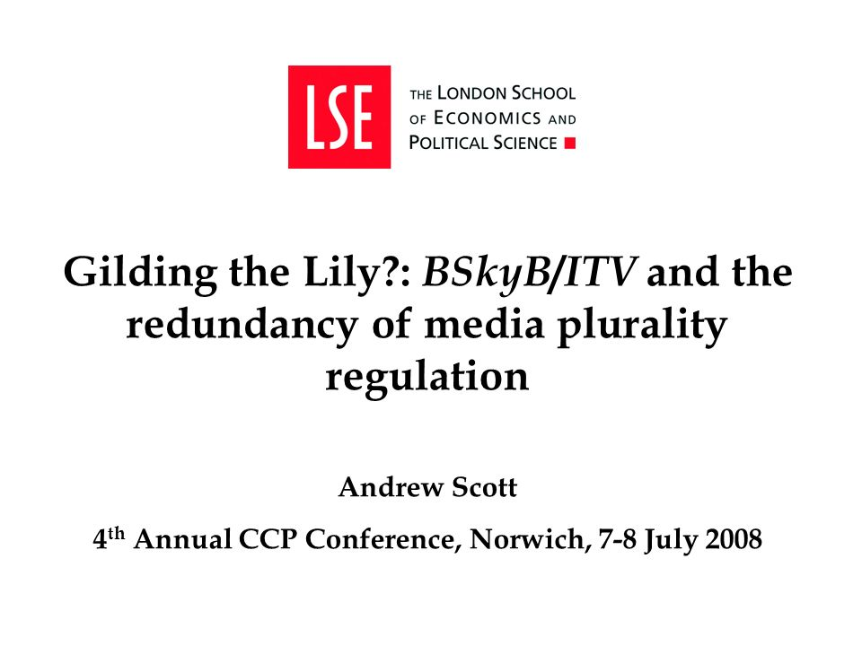 Gilding the Lily : BSkyB / ITV and the redundancy of media plurality regulation Andrew Scott 4 th Annual CCP Conference, Norwich, 7-8 July 2008