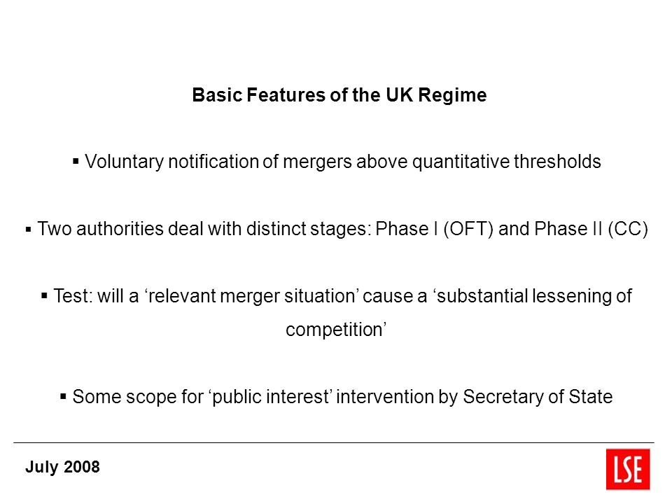 Basic Features of the UK Regime Voluntary notification of mergers above quantitative thresholds Two authorities deal with distinct stages: Phase I (OFT) and Phase II (CC) Test: will a relevant merger situation cause a substantial lessening of competition Some scope for public interest intervention by Secretary of State July 2008