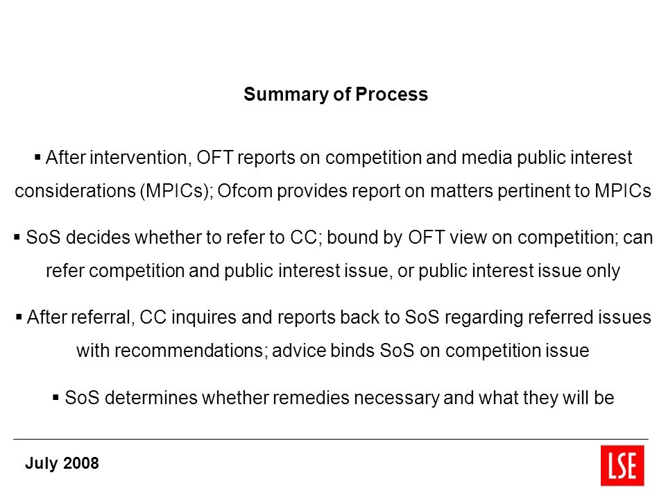 Summary of Process After intervention, OFT reports on competition and media public interest considerations (MPICs); Ofcom provides report on matters pertinent to MPICs SoS decides whether to refer to CC; bound by OFT view on competition; can refer competition and public interest issue, or public interest issue only After referral, CC inquires and reports back to SoS regarding referred issues with recommendations; advice binds SoS on competition issue SoS determines whether remedies necessary and what they will be July 2008