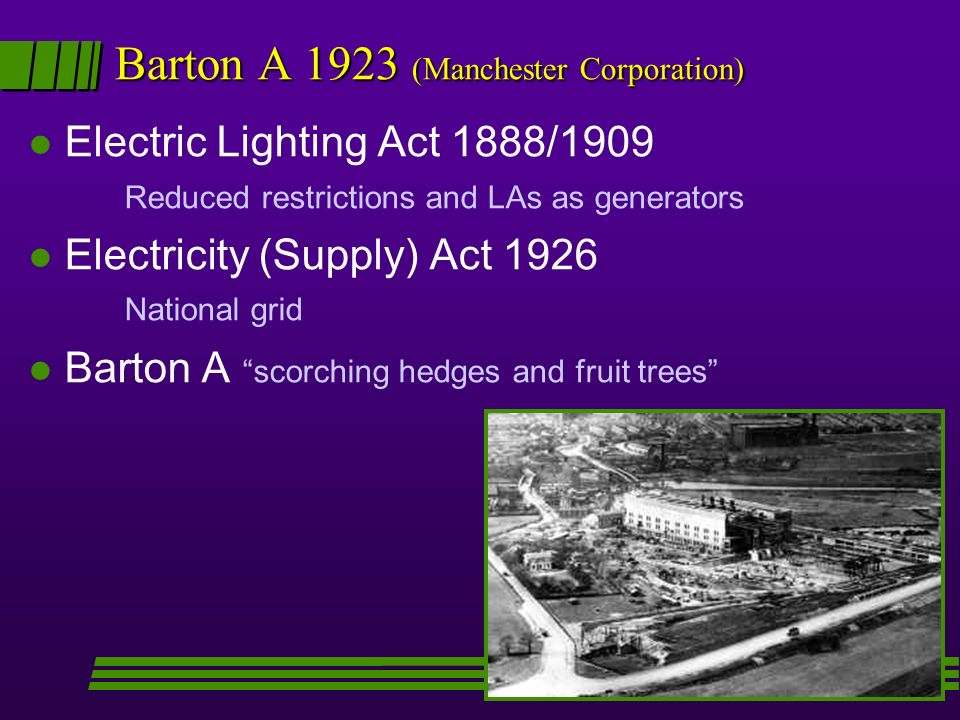 Barton A 1923 (Manchester Corporation) l Electric Lighting Act 1888/1909 Reduced restrictions and LAs as generators l Electricity (Supply) Act 1926 National grid l Barton A scorching hedges and fruit trees