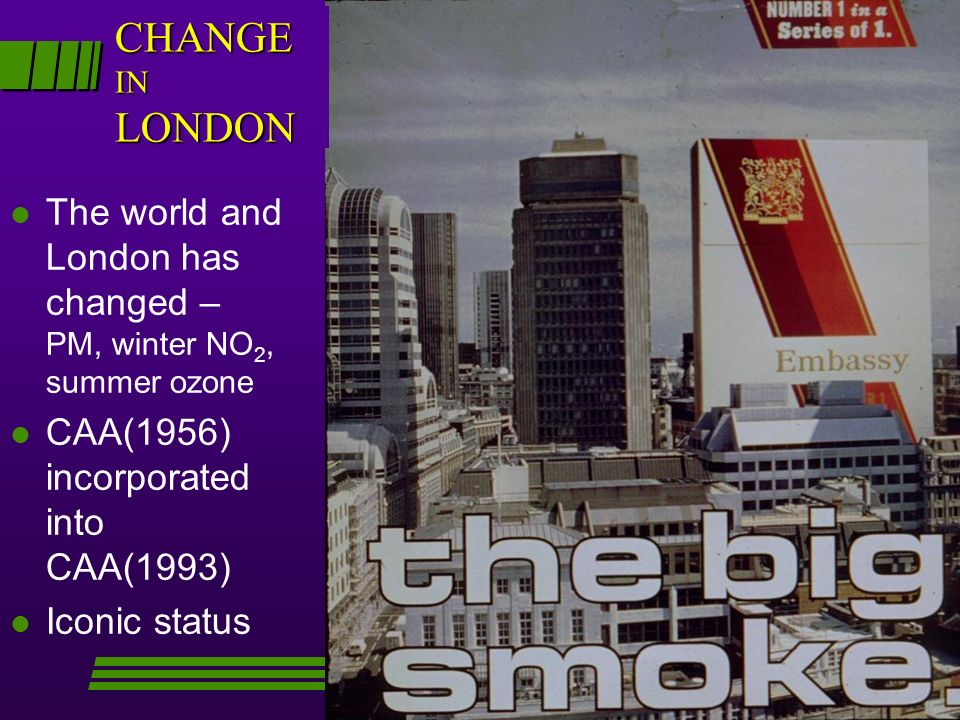 l The world and London has changed – PM, winter NO 2, summer ozone l CAA(1956) incorporated into CAA(1993) l Iconic status CHANGE IN LONDON