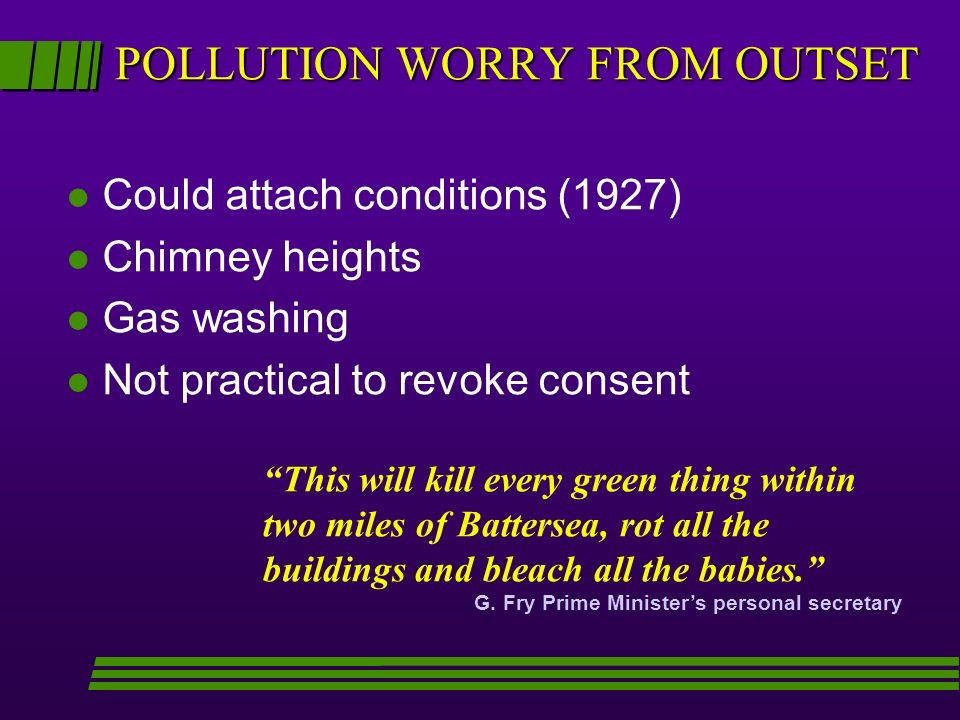 POLLUTION WORRY FROM OUTSET l Could attach conditions (1927) l Chimney heights l Gas washing l Not practical to revoke consent This will kill every green thing within two miles of Battersea, rot all the buildings and bleach all the babies.