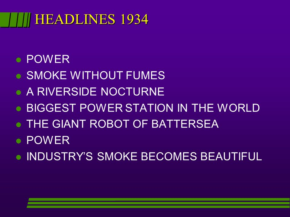 HEADLINES 1934 l POWER l SMOKE WITHOUT FUMES l A RIVERSIDE NOCTURNE l BIGGEST POWER STATION IN THE WORLD l THE GIANT ROBOT OF BATTERSEA l POWER l INDUSTRYS SMOKE BECOMES BEAUTIFUL