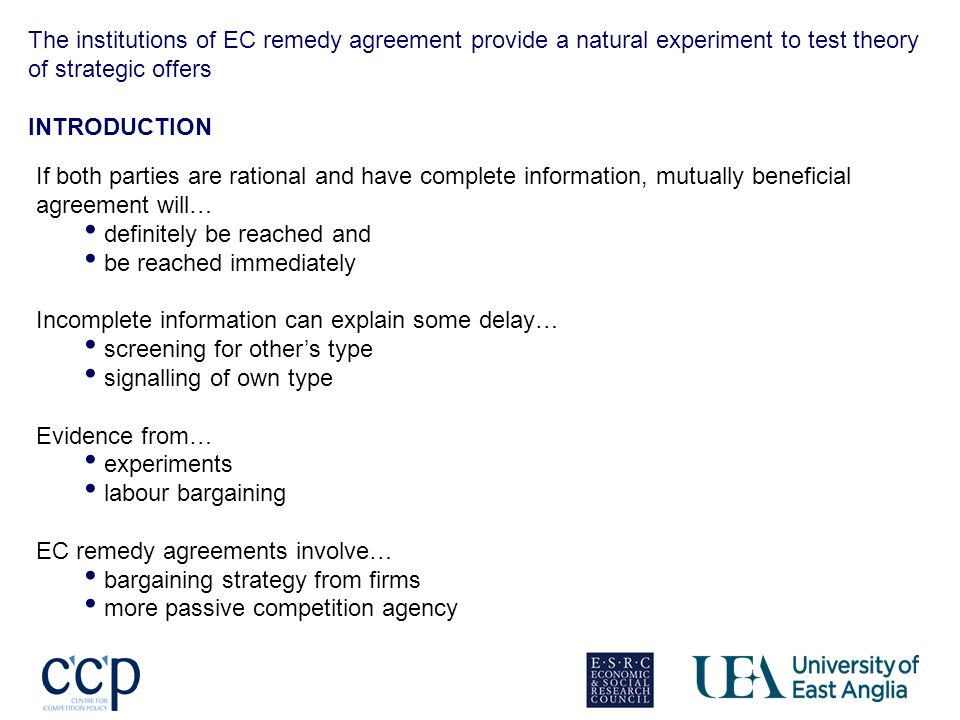 The institutions of EC remedy agreement provide a natural experiment to test theory of strategic offers INTRODUCTION If both parties are rational and have complete information, mutually beneficial agreement will… definitely be reached and be reached immediately Incomplete information can explain some delay… screening for others type signalling of own type Evidence from… experiments labour bargaining EC remedy agreements involve… bargaining strategy from firms more passive competition agency
