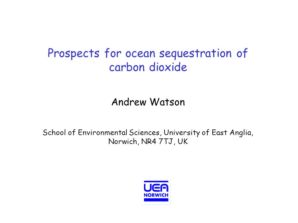 Prospects for ocean sequestration of carbon dioxide Andrew Watson School of Environmental Sciences, University of East Anglia, Norwich, NR4 7TJ, UK