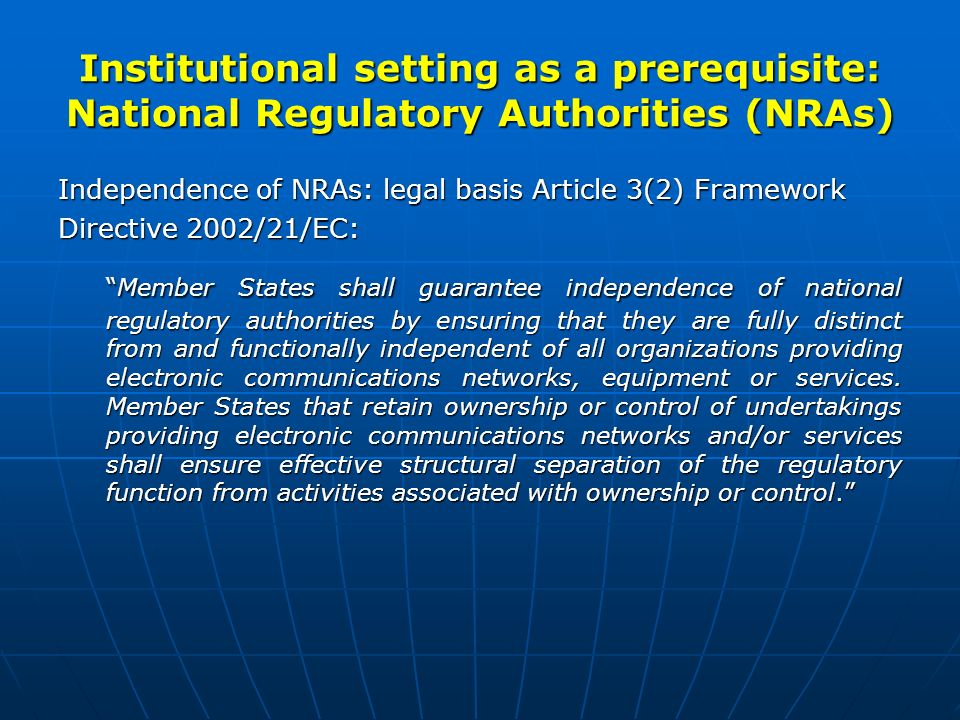 Institutional setting as a prerequisite: National Regulatory Authorities (NRAs) Independence of NRAs: legal basis Article 3(2) Framework Directive 2002/21/EC: Member States shall guarantee independence of national regulatory authorities by ensuring that they are fully distinct from and functionally independent of all organizations providing electronic communications networks, equipment or services.