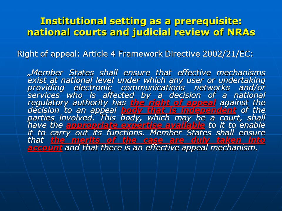 Institutional setting as a prerequisite: national courts and judicial review of NRAs Right of appeal: Article 4 Framework Directive 2002/21/EC: Member States shall ensure that effective mechanisms exist at national level under which any user or undertaking providing electronic communications networks and/or services who is affected by a decision of a national regulatory authority has the right of appeal against the decision to an appeal body that is independent of the parties involved.