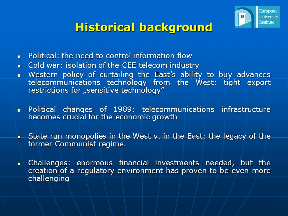 Historical background Political: the need to control information flow Political: the need to control information flow Cold war: isolation of the CEE telecom industry Cold war: isolation of the CEE telecom industry Western policy of curtailing the Easts ability to buy advances telecommunications technology from the West: tight export restrictions for sensitive technology Western policy of curtailing the Easts ability to buy advances telecommunications technology from the West: tight export restrictions for sensitive technology Political changes of 1989: telecommunications infrastructure becomes crucial for the economic growth Political changes of 1989: telecommunications infrastructure becomes crucial for the economic growth State run monopolies in the West v.