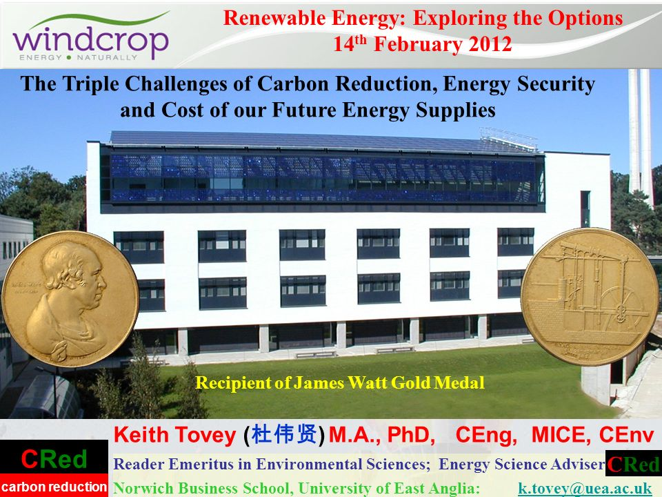 CRed carbon reduction Reader Emeritus in Environmental Sciences; Energy Science Adviser Norwich Business School, University of East Anglia: k.tovey@uea.ac.ukk.tovey@uea.ac.uk Renewable Energy: Exploring the Options 14 th February 2012 Keith Tovey ( ) M.A., PhD, CEng, MICE, CEnv CRed Recipient of James Watt Gold Medal The Triple Challenges of Carbon Reduction, Energy Security and Cost of our Future Energy Supplies