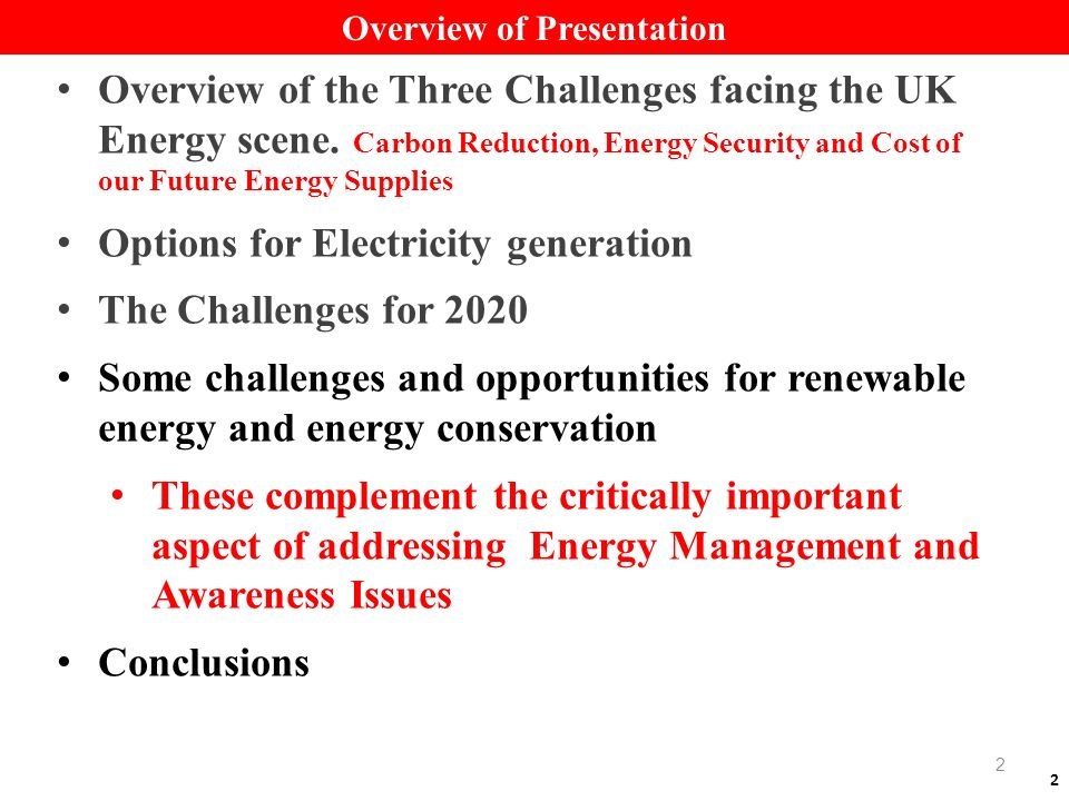 2 Overview of Presentation Overview of the Three Challenges facing the UK Energy scene. Carbon Reduction, Energy Security and Cost of our Future Energ