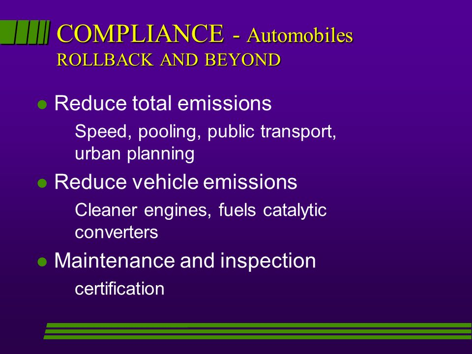 COMPLIANCE - Automobiles ROLLBACK AND BEYOND l Reduce total emissions Speed, pooling, public transport, urban planning l Reduce vehicle emissions Cleaner engines, fuels catalytic converters l Maintenance and inspection certification