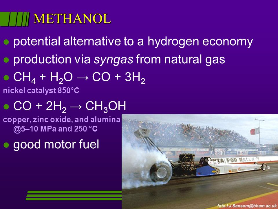 METHANOL l potential alternative to a hydrogen economy l production via syngas from natural gas l CH 4 + H 2 O CO + 3H 2 nickel catalyst 850°C l CO + 2H 2 CH 3 OH copper, zinc oxide, and alumina @5–10 MPa and 250 °C l good motor fuel