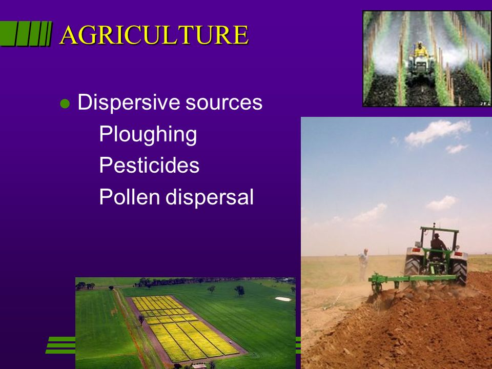 AGRICULTURE l Dispersive sources Ploughing Pesticides Pollen dispersal