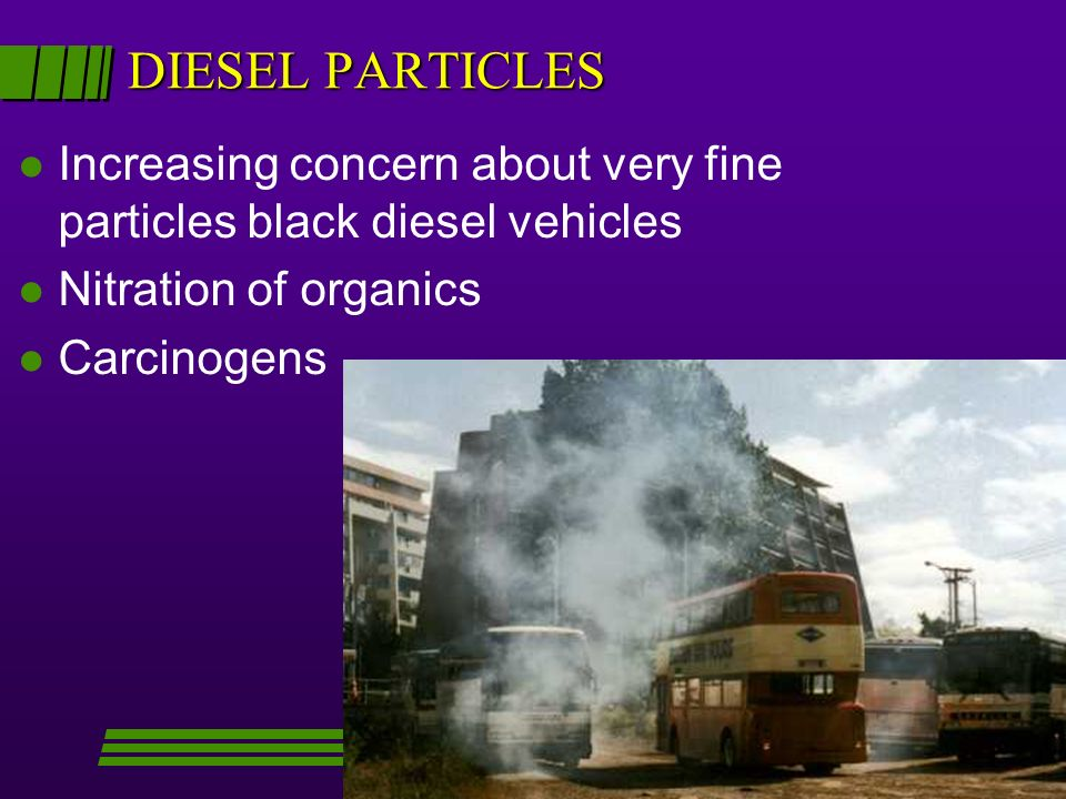 DIESEL PARTICLES l Increasing concern about very fine particles black diesel vehicles l Nitration of organics l Carcinogens