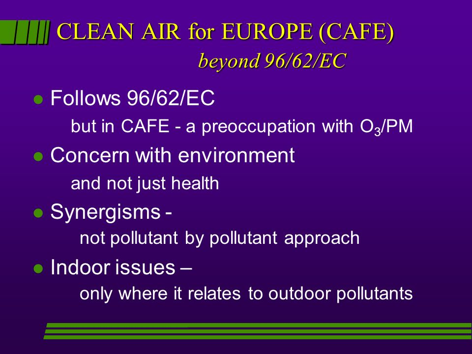 CLEAN AIR for EUROPE (CAFE) beyond 96/62/EC l Follows 96/62/EC but in CAFE - a preoccupation with O 3 /PM l Concern with environment and not just health l Synergisms - not pollutant by pollutant approach l Indoor issues – only where it relates to outdoor pollutants