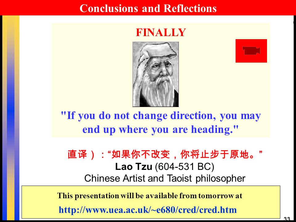 33 Lao Tzu ( BC) Chinese Artist and Taoist philosopher FINALLY If you do not change direction, you may end up where you are heading.   This presentation will be available from tomorrow at Conclusions and Reflections