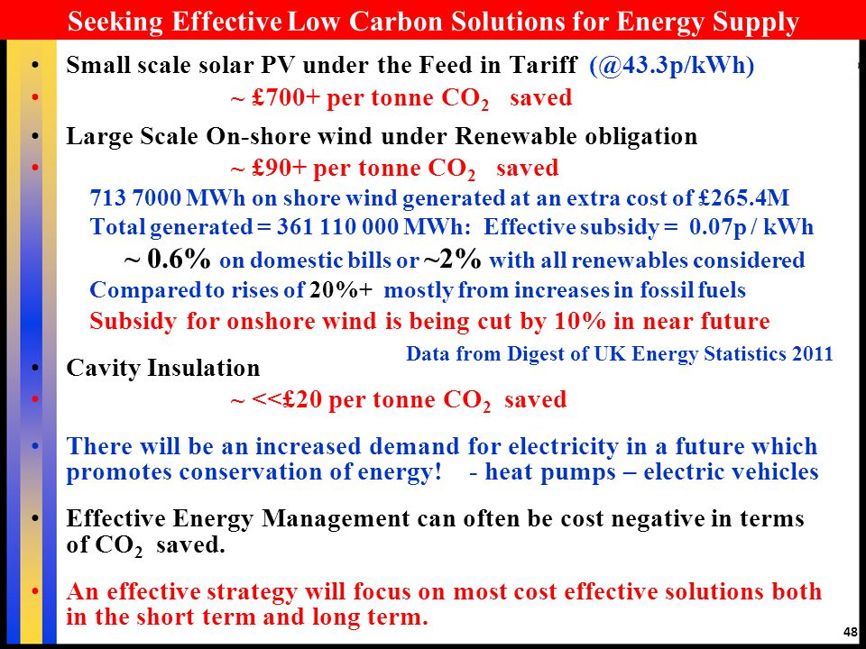 48 Seeking Effective Low Carbon Solutions for Energy Supply Small scale solar PV under the Feed in Tariff (@43.3p/kWh) ~ £700+ per tonne CO 2 saved Large Scale On-shore wind under Renewable obligation ~ £90+ per tonne CO 2 saved 713 7000 MWh on shore wind generated at an extra cost of £265.4M Total generated = 361 110 000 MWh: Effective subsidy = 0.07p / kWh ~ 0.6% on domestic bills or ~2% with all renewables considered Compared to rises of 20%+ mostly from increases in fossil fuels Subsidy for onshore wind is being cut by 10% in near future Cavity Insulation ~ <<£20 per tonne CO 2 saved There will be an increased demand for electricity in a future which promotes conservation of energy.