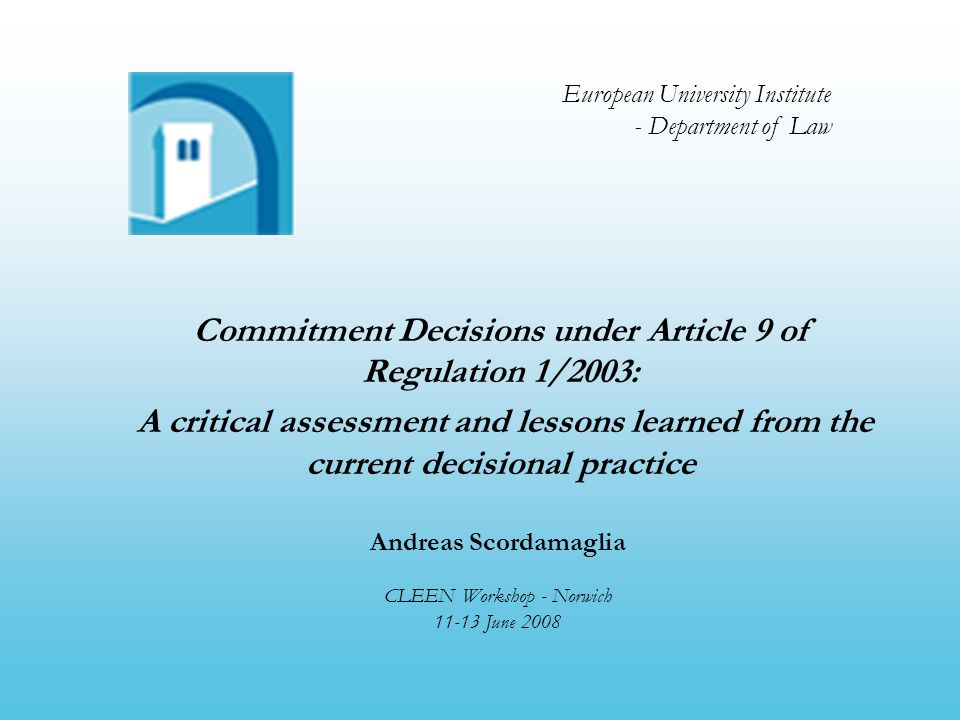 Introduction Andreas Scordamaglia (EUI) - Commitments Article 9(1) of Regulation 1/2003: Where the Commission intends to adopt a decision requiring that an infringement be brought to an end and the undertakings concerned offer commitments to meet the concerns expressed to them by the Commission in its preliminary assessment, the Commission may by decision make those commitments binding on the undertakings.