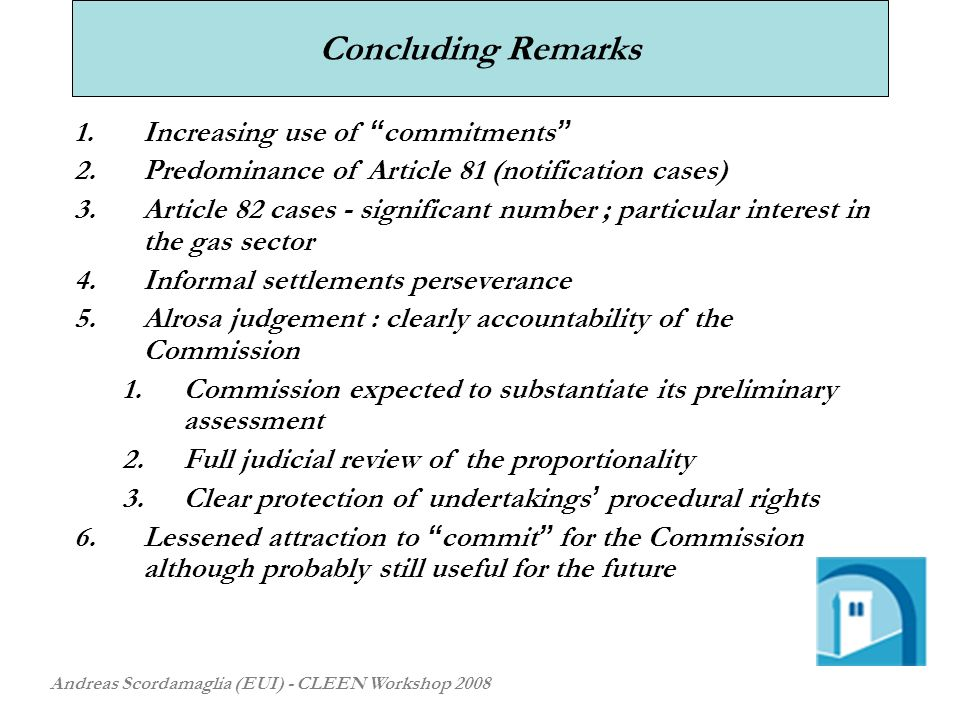 Concluding Remarks Andreas Scordamaglia (EUI) - CLEEN Workshop Increasing use of commitments 2.Predominance of Article 81 (notification cases) 3.Article 82 cases - significant number ; particular interest in the gas sector 4.Informal settlements perseverance 5.Alrosa judgement : clearly accountability of the Commission 1.Commission expected to substantiate its preliminary assessment 2.Full judicial review of the proportionality 3.Clear protection of undertakings procedural rights 6.Lessened attraction to commit for the Commission although probably still useful for the future