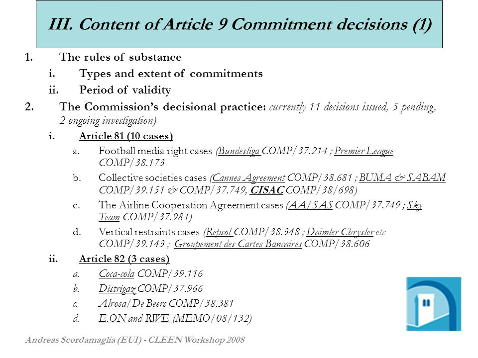 III. Content of Article 9 Commitment decisions (1) Andreas Scordamaglia (EUI) - CLEEN Workshop 2008 1.The rules of substance i.Types and extent of com