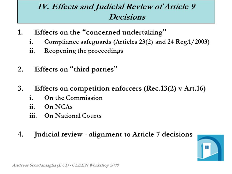 IV. Effects and Judicial Review of Article 9 Decisions Andreas Scordamaglia (EUI) - CLEEN Workshop 2008 1.Effects on the concerned undertaking i.Compl
