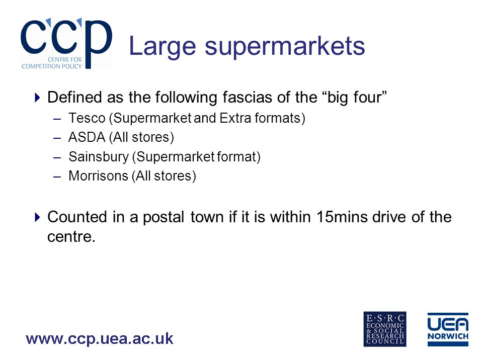 Large supermarkets Defined as the following fascias of the big four –Tesco (Supermarket and Extra formats) –ASDA (All stores) –Sainsbury (Supermarket format) –Morrisons (All stores) Counted in a postal town if it is within 15mins drive of the centre.