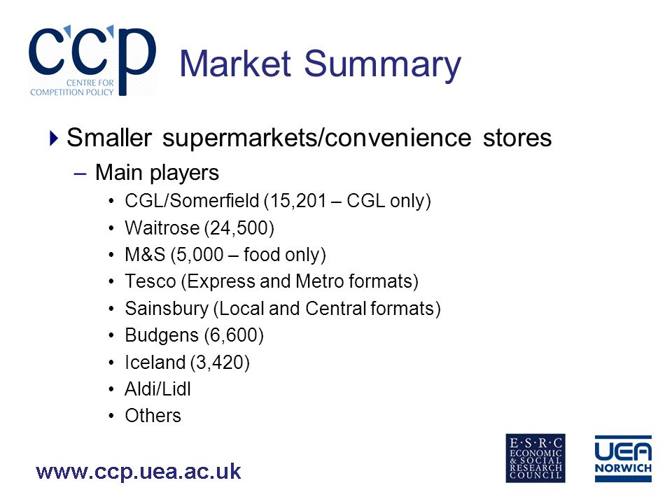 Market Summary Smaller supermarkets/convenience stores –Main players CGL/Somerfield (15,201 – CGL only) Waitrose (24,500) M&S (5,000 – food only) Tesco (Express and Metro formats) Sainsbury (Local and Central formats) Budgens (6,600) Iceland (3,420) Aldi/Lidl Others