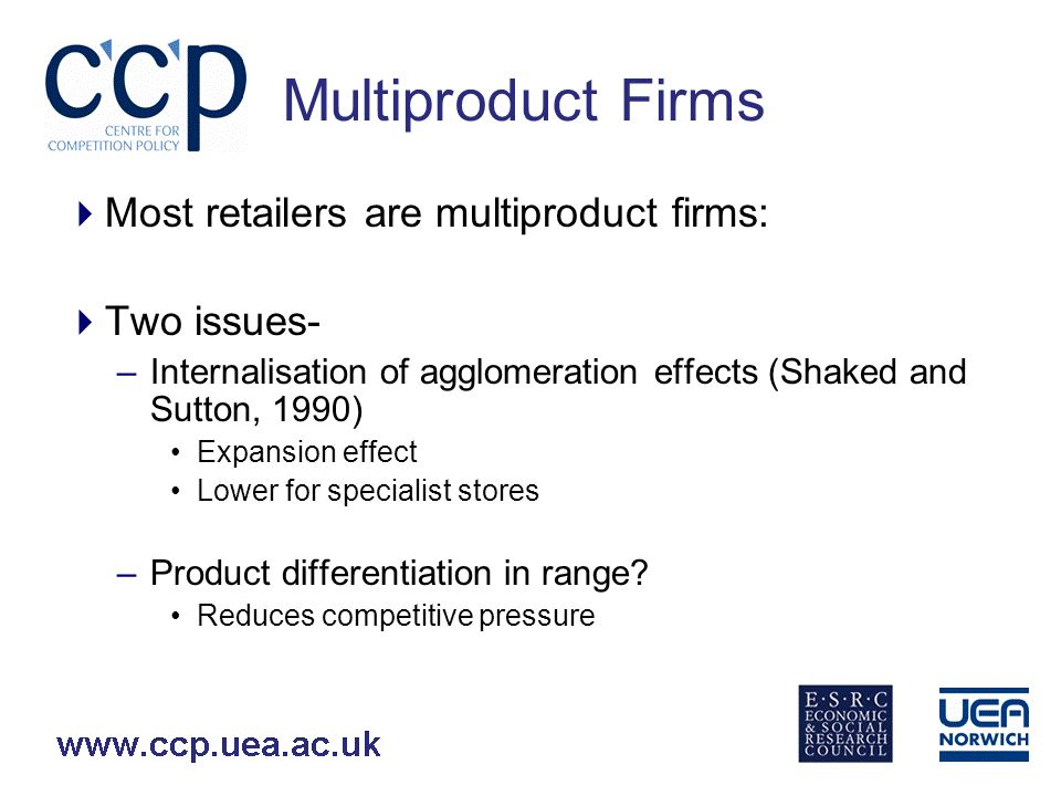 Multiproduct Firms Most retailers are multiproduct firms: Two issues- –Internalisation of agglomeration effects (Shaked and Sutton, 1990) Expansion effect Lower for specialist stores –Product differentiation in range.