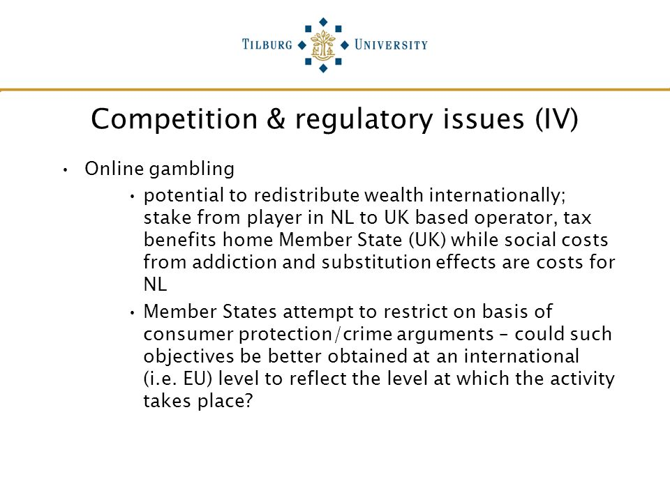 Competition & regulatory issues (IV) Online gambling potential to redistribute wealth internationally; stake from player in NL to UK based operator, t